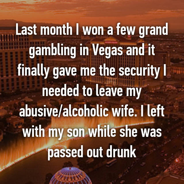Last month I won a few grand gambling in Vegas and it finally gave me the security I needed to leave my abusive/alcoholic wife. I left with my son while she was passed out drunk