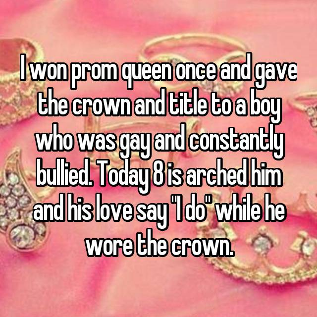 "I won prom queen once and gave the crown and title to a boy who was gay and constantly bullied. Today 8 is arched him and his love say ""I do"" while he wore the crown."