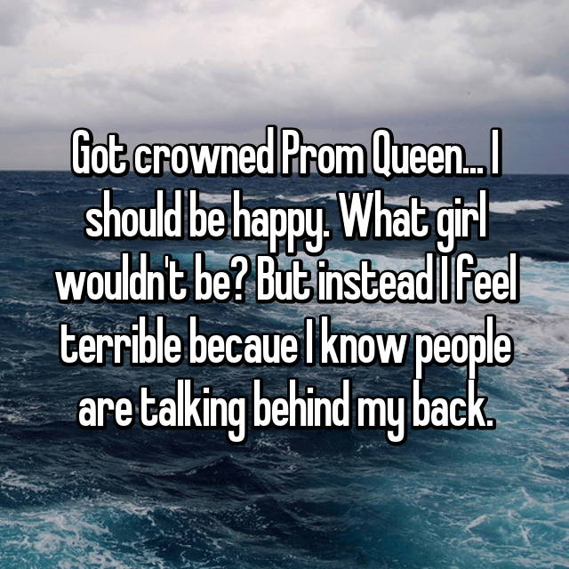 Got crowned Prom Queen... I should be happy. What girl wouldn't be? But instead I feel terrible becaue I know people are talking behind my back.