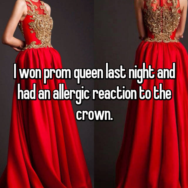 I won prom queen last night and had an allergic reaction to the crown.