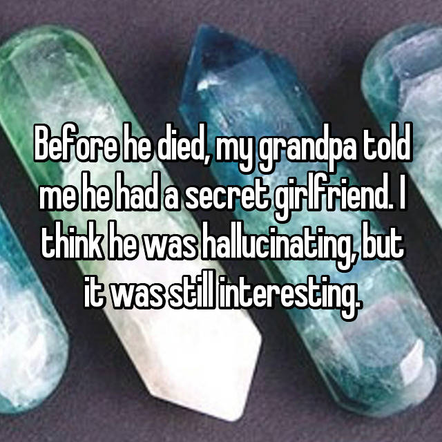 Before he died, my grandpa told me he had a secret girlfriend. I think he was hallucinating, but it was still interesting.