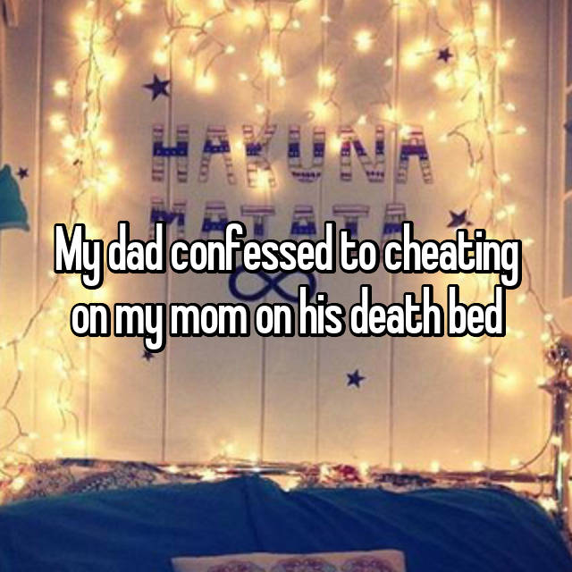 My dad confessed to cheating on my mom on his death bed