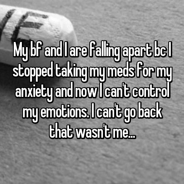 My bf and I are falling apart bc I stopped taking my meds for my anxiety and now I can't control my emotions. I can't go back that wasn't me...