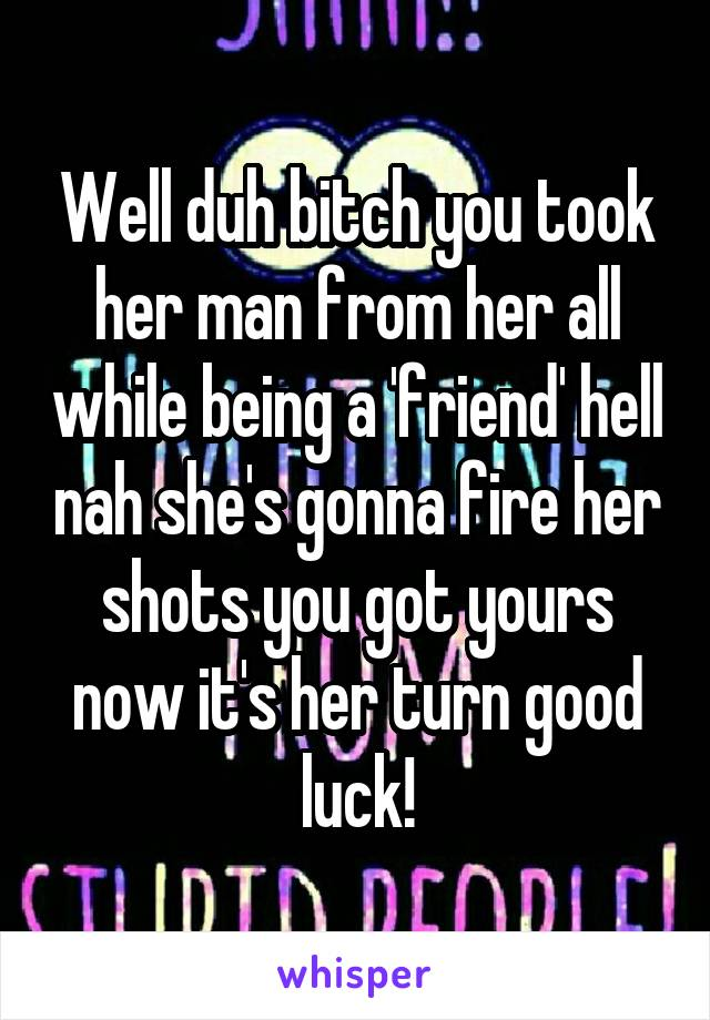 Well duh bitch you took her man from her all while being a 'friend' hell nah she's gonna fire her shots you got yours now it's her turn good luck!