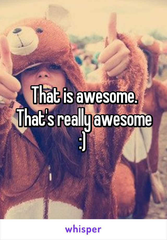 That is awesome. That's really awesome :)