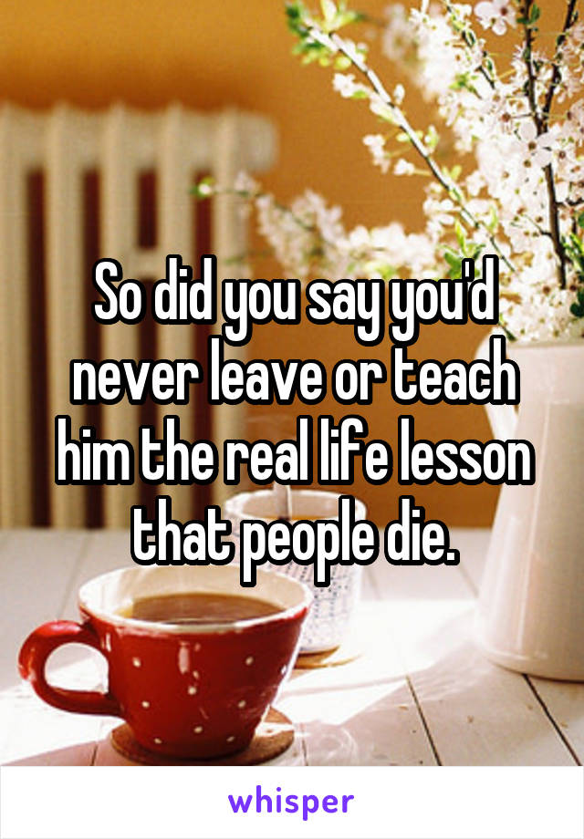 So did you say you'd never leave or teach him the real life lesson that people die.