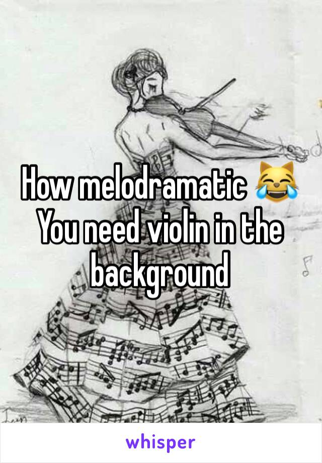 How melodramatic 😹 You need violin in the background
