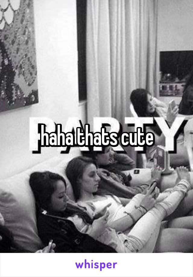 haha thats cute