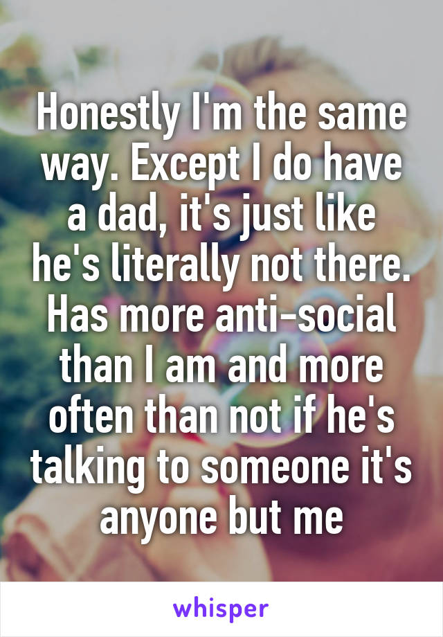 Honestly I'm the same way. Except I do have a dad, it's just like he's literally not there. Has more anti-social than I am and more often than not if he's talking to someone it's anyone but me