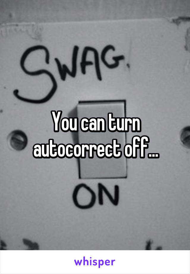 You can turn autocorrect off...