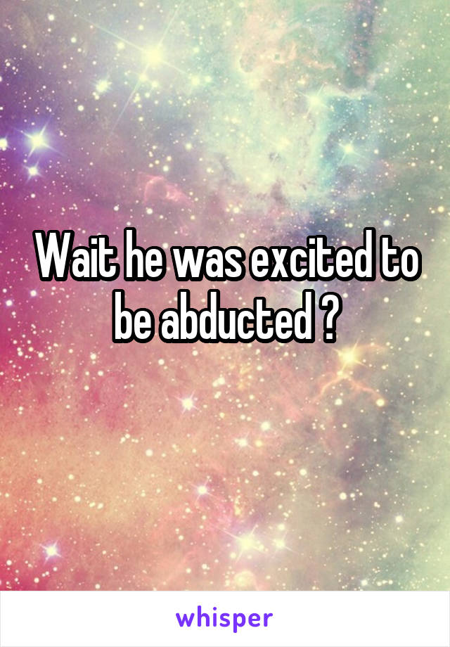 Wait he was excited to be abducted ?