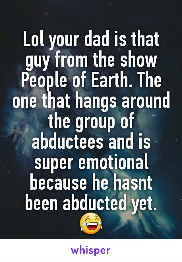 Lol your dad is that guy from the show People of Earth. The one that hangs around the group of abductees and is super emotional because he hasnt been abducted yet. 😂