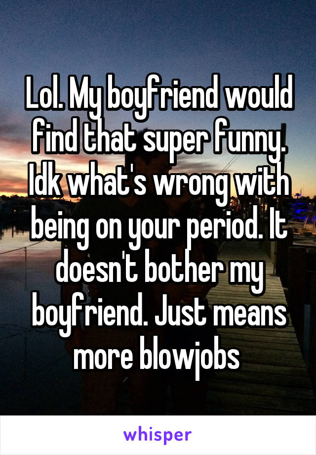 Lol. My boyfriend would find that super funny. Idk what's wrong with being on your period. It doesn't bother my boyfriend. Just means more blowjobs