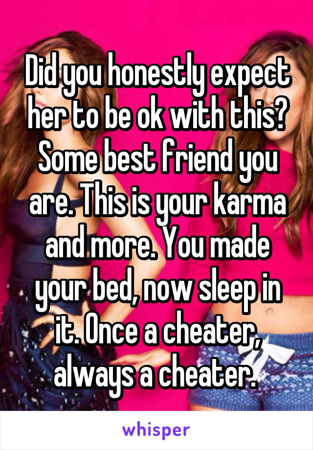 Did you honestly expect her to be ok with this? Some best friend you are. This is your karma and more. You made your bed, now sleep in it. Once a cheater, always a cheater.