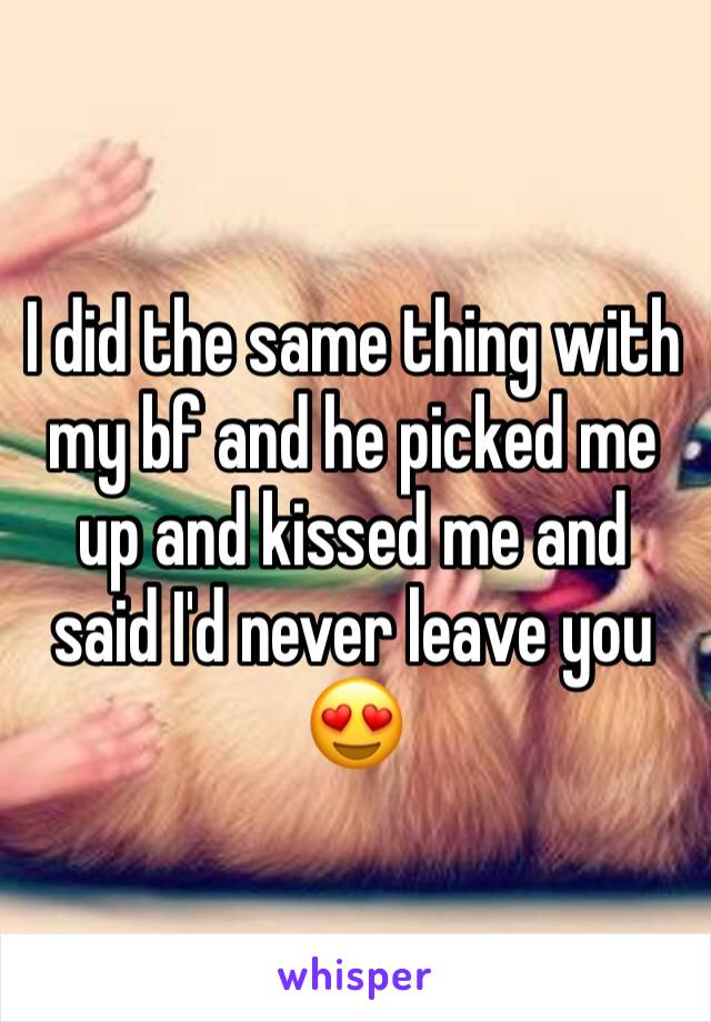 I did the same thing with my bf and he picked me up and kissed me and said I'd never leave you 😍