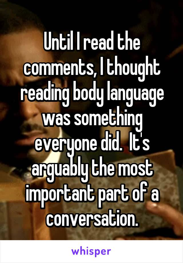 Until I read the comments, I thought reading body language was something everyone did.  It's arguably the most important part of a conversation.