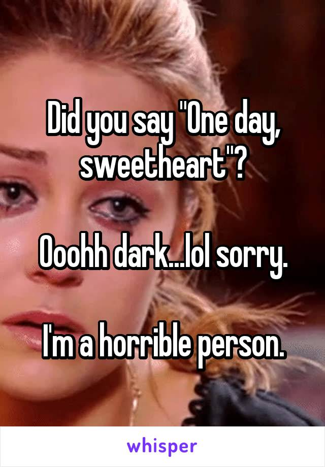 """Did you say """"One day, sweetheart""""?  Ooohh dark...lol sorry.  I'm a horrible person."""