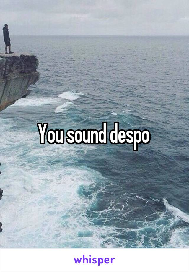 You sound despo