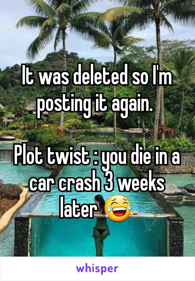 It was deleted so I'm posting it again.   Plot twist : you die in a car crash 3 weeks later 😂