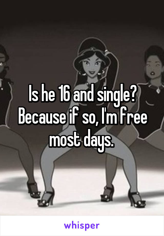 Is he 16 and single? Because if so, I'm free most days.