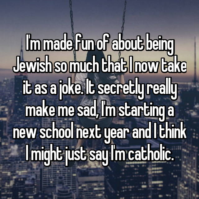 I'm made fun of about being Jewish so much that I now take it as a joke. It secretly really make me sad, I'm starting a new school next year and I think I might just say I'm catholic.