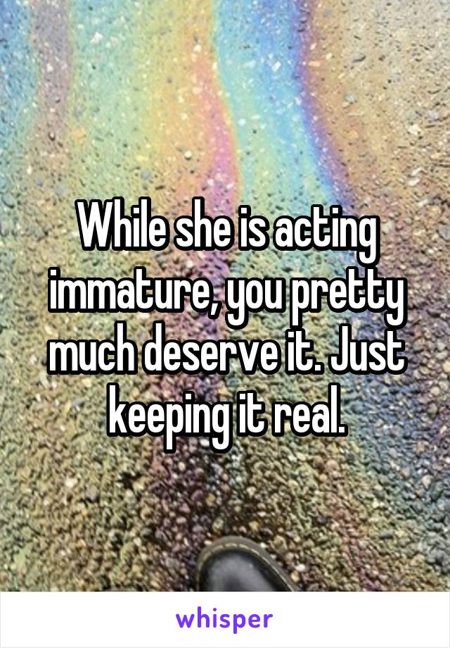 While she is acting immature, you pretty much deserve it. Just keeping it real.