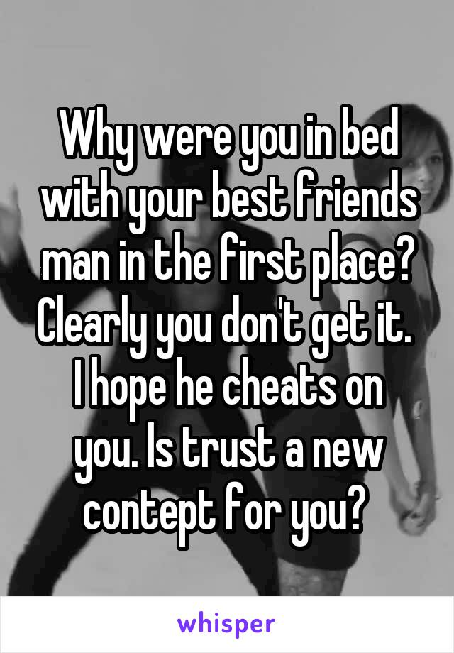 Why were you in bed with your best friends man in the first place? Clearly you don't get it.  I hope he cheats on you. Is trust a new contept for you?