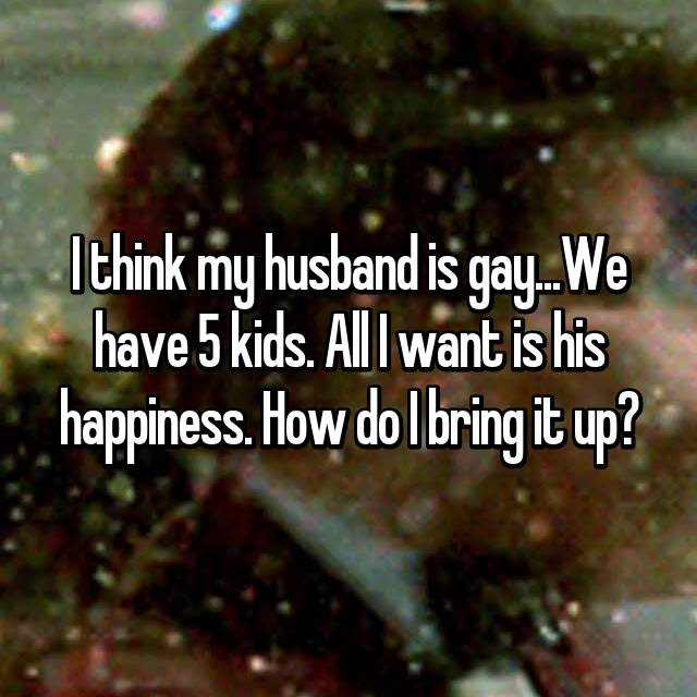 I think my husband is gay...We have 5 kids. All I want is his happiness. How do I bring it up?