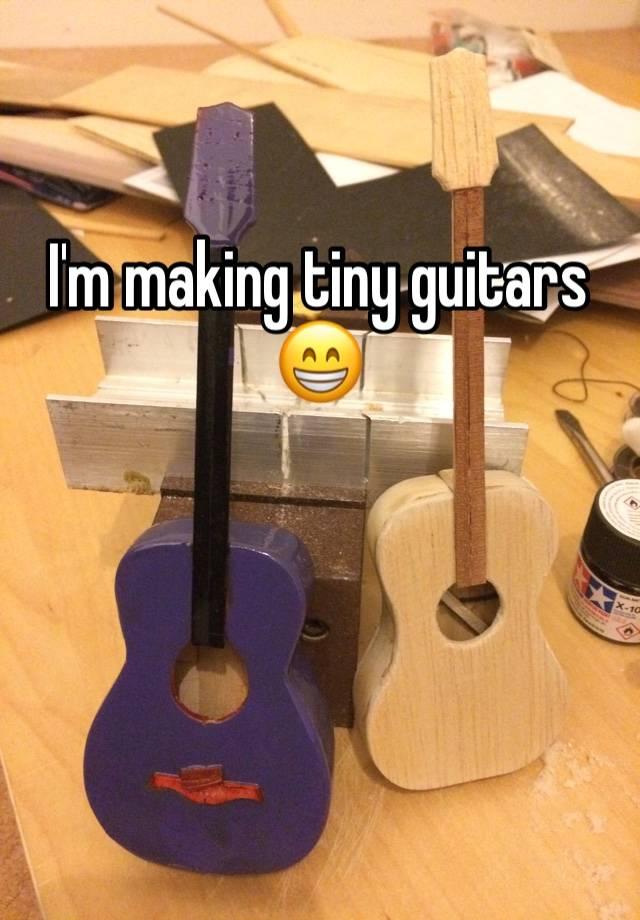 I'm making tiny guitars 😁