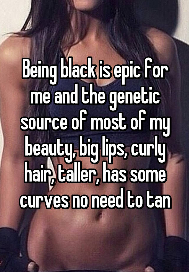 Being black is epic for me and the genetic source of most of my beauty, big lips, curly hair, taller, has some curves no need to tan