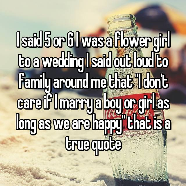 "I said 5 or 6 I was a flower girl to a wedding I said out loud to family around me that ""I don't care if I marry a boy or girl as long as we are happy"" that is a true quote"