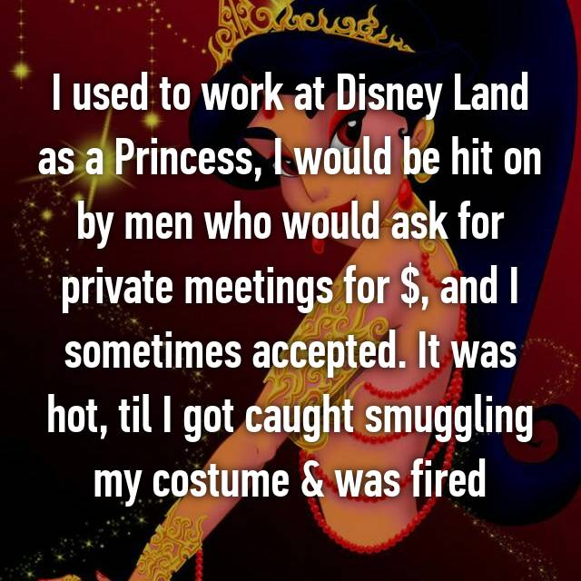 I used to work at Disney Land as a Princess, I would be hit on by men who would ask for private meetings for $, and I sometimes accepted. It was hot, til I got caught smuggling my costume & was fired