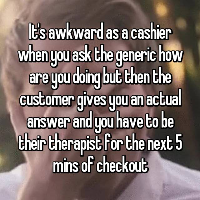 It's awkward as a cashier when you ask the generic how are you doing but then the customer gives you an actual answer and you have to be their therapist for the next 5 mins of checkout