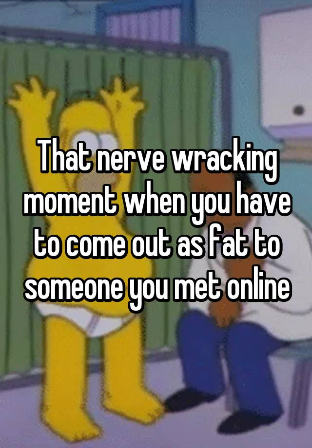 That nerve wracking moment when you have to come out as fat to someone you met online
