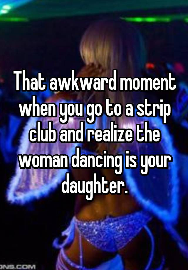 That awkward moment when you go to a strip club and realize the woman dancing is your daughter.