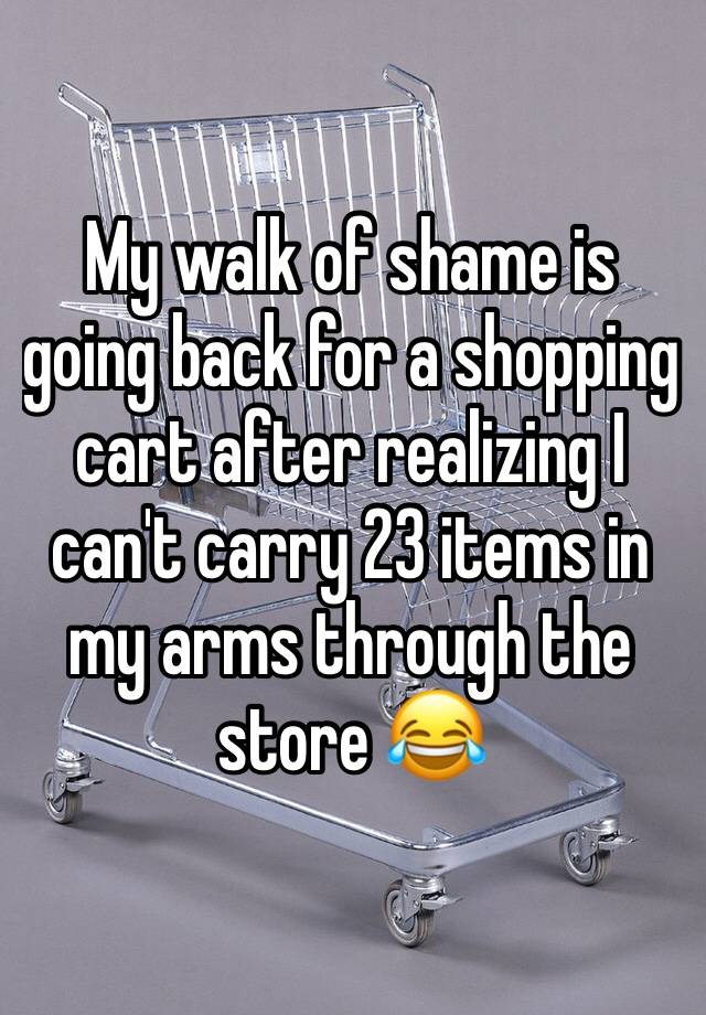 My walk of shame is going back for a shopping cart after realizing I can't carry 23 items in my arms through the store 😂