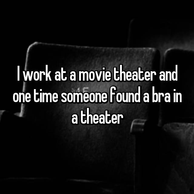I work at a movie theater and one time someone found a bra in a theater