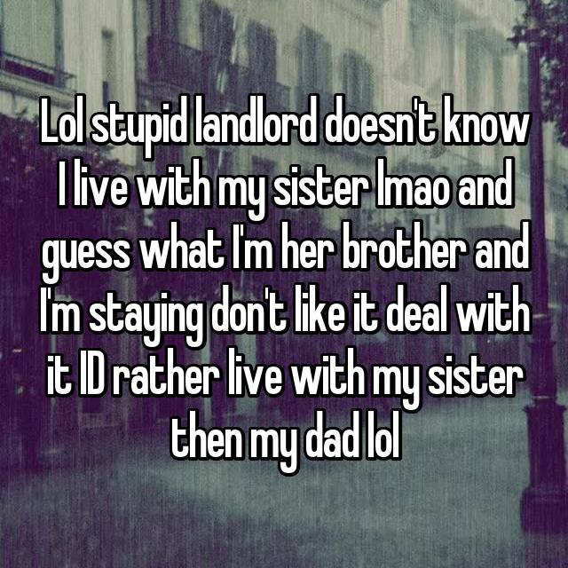 Lol stupid landlord doesn't know I live with my sister lmao and guess what I'm her brother and I'm staying don't like it deal with it ID rather live with my sister then my dad lol