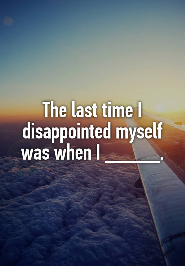 The last time I disappointed myself was when I _____.