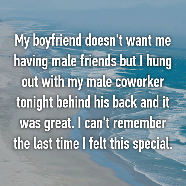 My boyfriend doesn't want me having male friends but I hung out with my male coworker tonight behind his back and it was great. I can't remember the last time I felt this special.