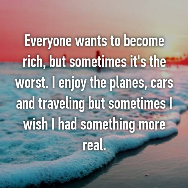 Everyone wants to become rich, but sometimes it's the worst. I enjoy the planes, cars and traveling but sometimes I wish I had something more real.