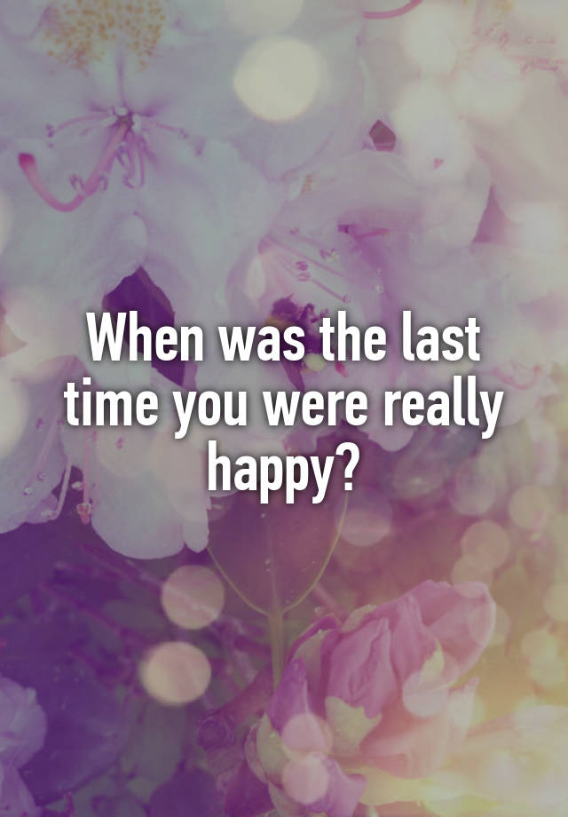 When was the last time you were really happy?