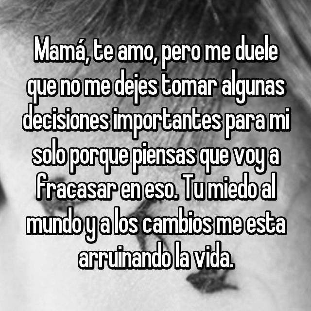 Mamá, te amo, pero me duele que no me dejes tomar algunas decisiones importantes para mi solo porque piensas que voy a fracasar en eso. Tu miedo al mundo y a los cambios me esta arruinando la vida.