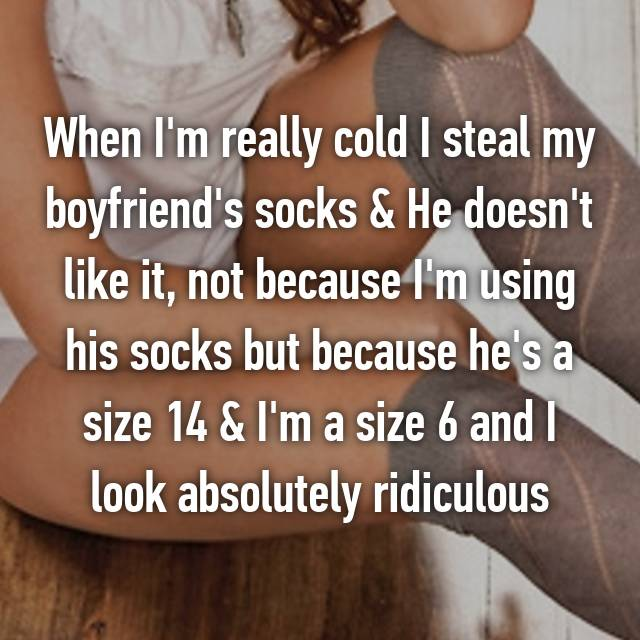 When I'm really cold I steal my boyfriend's socks & He doesn't like it, not because I'm using his socks but because he's a size 14 & I'm a size 6 and I look absolutely ridiculous 😂