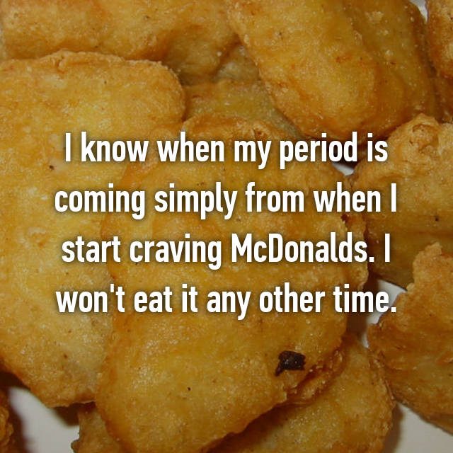 I know when my period is coming simply from when I start craving McDonalds. I won't eat it any other time.