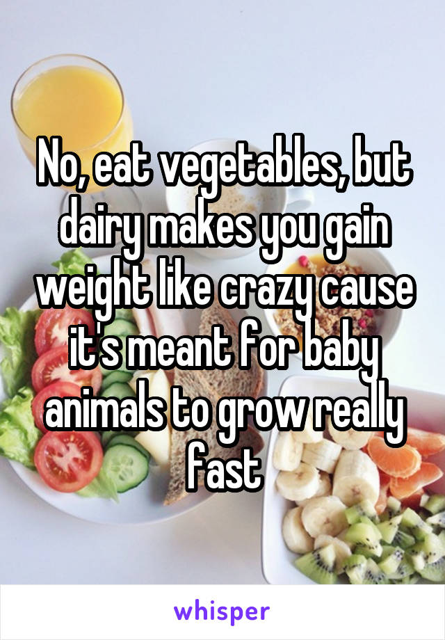Eat vegetables but dairy makes you gain weight like crazy cause no eat vegetables but dairy makes you gain weight like crazy cause its meant for baby animals to grow really fast ccuart Gallery
