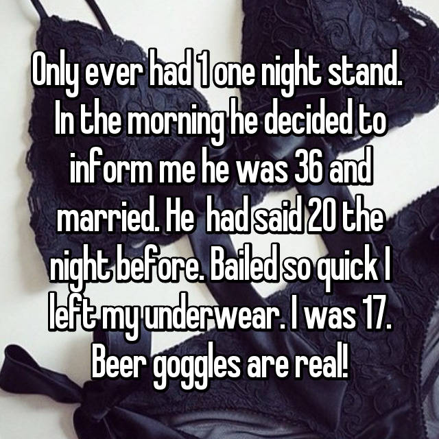 Only ever had 1 one night stand.  In the morning he decided to inform me he was 36 and married. He  had said 20 the night before. Bailed so quick I left my underwear. I was 17. Beer goggles are real!