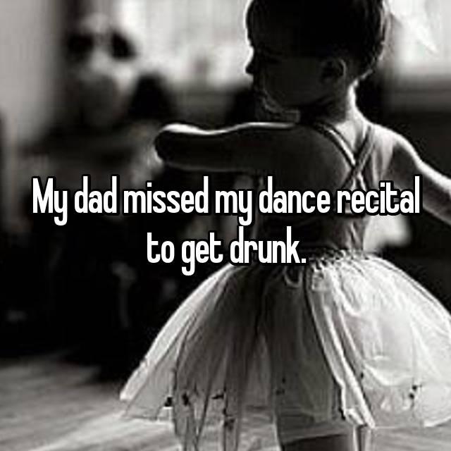 My dad missed my dance recital to get drunk.