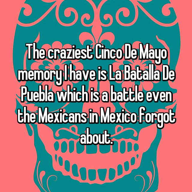 The craziest Cinco De Mayo memory I have is La Batalla De Puebla which is a battle even the Mexicans in Mexico forgot about.