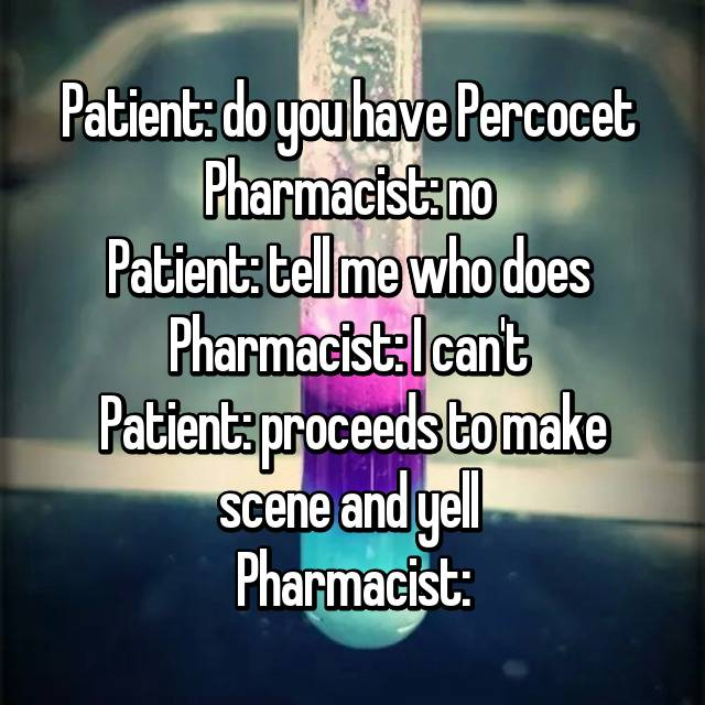 Patient: do you have Percocet  Pharmacist: no  Patient: tell me who does  Pharmacist: I can't  Patient: proceeds to make scene and yell  Pharmacist: 😐